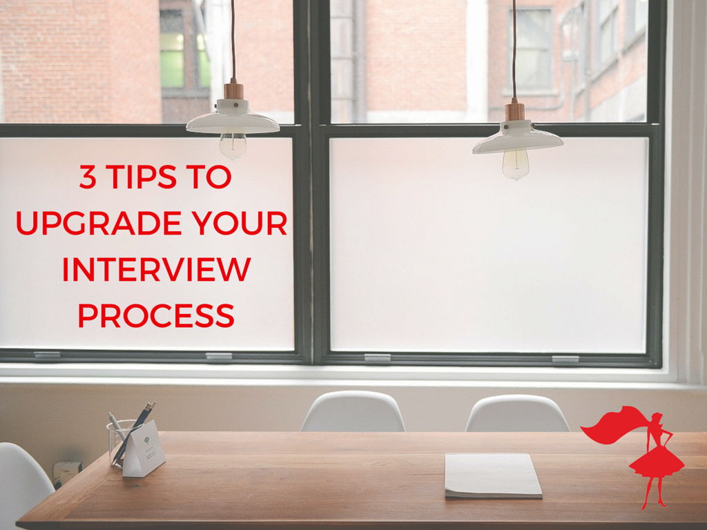 3 TIPS TO UPGRADE YOUR INTERVIEW PROCESS