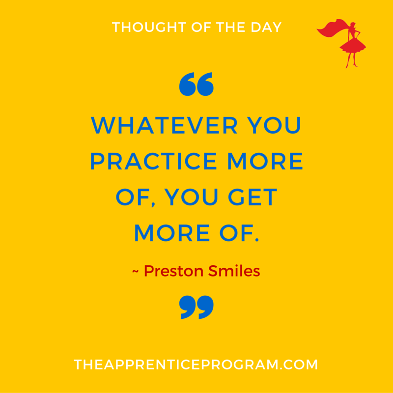 Whatever you practice more of, you get more of. (2)